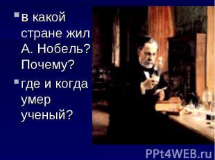 в какой стране жил А. Нобель? Почему?где и когда умер ученый?