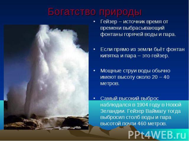 Богатство природы Гейзер – источник время от времени выбрасывающий фонтаны горячей воды и пара.Если прямо из земли бьёт фонтан кипятка и пара – это гейзер.Мощные струи воды обычно имеют высоту около 20 – 40 метров.Самый высокий выброс наблюдался в 1…