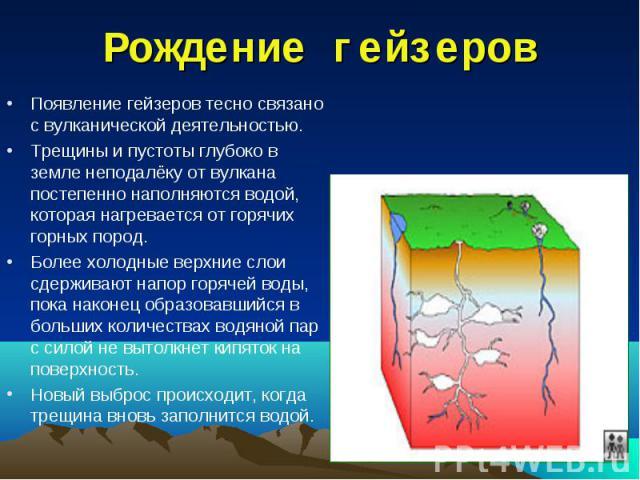Рождение гейзеров Появление гейзеров тесно связано с вулканической деятельностью.Трещины и пустоты глубоко в земле неподалёку от вулкана постепенно наполняются водой, которая нагревается от горячих горных пород.Более холодные верхние слои сдерживают…