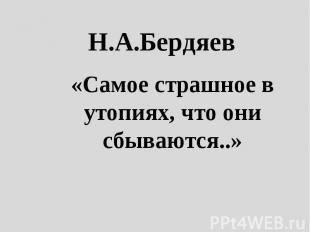 Н.А.Бердяев «Самое страшное в утопиях, что они сбываются..»
