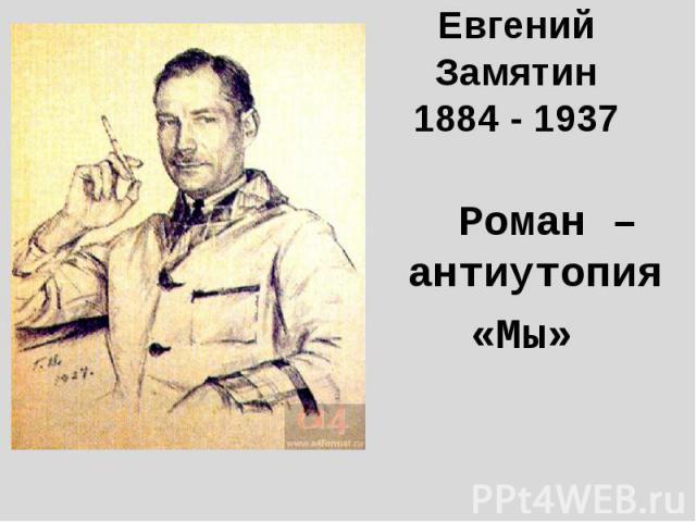 Евгений Замятин1884 - 1937 Роман – антиутопия«Мы»