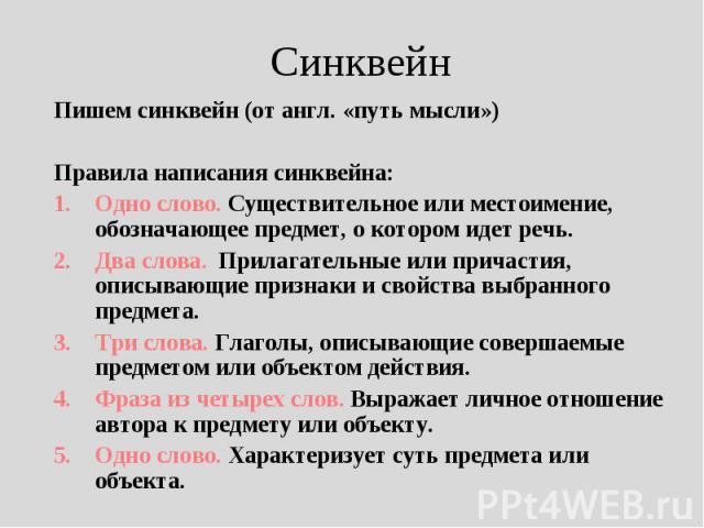 Синквейн Пишем синквейн (от англ. «путь мысли»)Правила написания синквейна:Одно слово. Существительное или местоимение, обозначающее предмет, о котором идет речь.Два слова. Прилагательные или причастия, описывающие признаки и свойства выбранного пре…