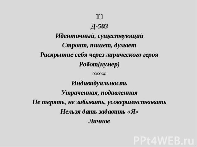 ⟐⟐⟐Д-503Идентичный, существующийСтроит, пишет, думаетРаскрытие себя через лирического герояРобот(нумер)∞∞∞ИндивидуальностьУтраченная, подавленнаяНе терять, не забывать, усовершенствоватьНельзя дать задавить «Я»Личное