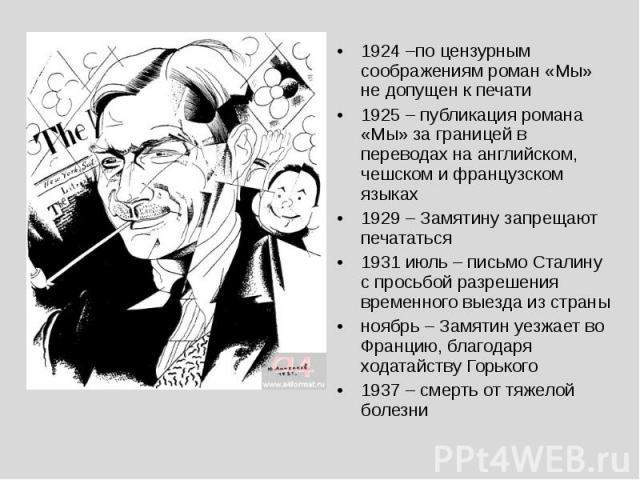 1924 –по цензурным соображениям роман «Мы» не допущен к печати1925 – публикация романа «Мы» за границей в переводах на английском, чешском и французском языках1929 – Замятину запрещают печататься1931 июль – письмо Сталину с просьбой разрешения време…