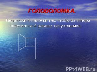 ГОЛОВОЛОМК А. Переложи 4 палочки так, чтобы из топора получилось 4 равных треуго