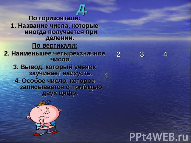 КРОССВОРД. По горизонтали:1. Название числа, которые иногда получается при делении. По вертикали:2. Наименьшее четырёхзначное число.3. Вывод, который ученик заучивает наизусть.4. Особое число, которое записывается с помощью двух цифр.