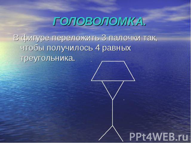 ГОЛОВОЛОМКА. В фигуре переложить 3 палочки так, чтобы получилось 4 равных треугольника.