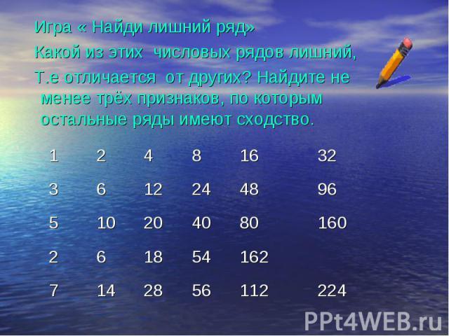 Игра « Найди лишний ряд» Какой из этих числовых рядов лишний, Т.е отличается от других? Найдите не менее трёх признаков, по которым остальные ряды имеют сходство.