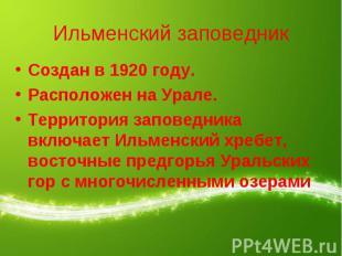 Ильменский заповедник Создан в 1920 году.Расположен на Урале.Территория заповедн