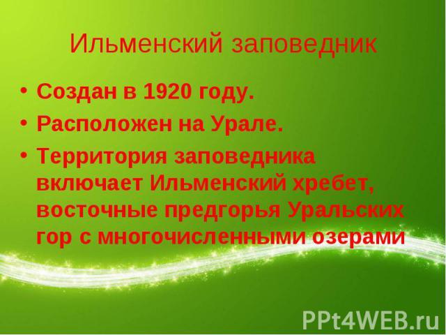 Ильменский заповедник Создан в 1920 году.Расположен на Урале.Территория заповедника включает Ильменский хребет, восточные предгорья Уральских гор с многочисленными озерами