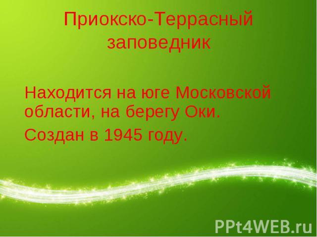 Приокско-Террасный заповедник Находится на юге Московской области, на берегу Оки.Создан в 1945 году.