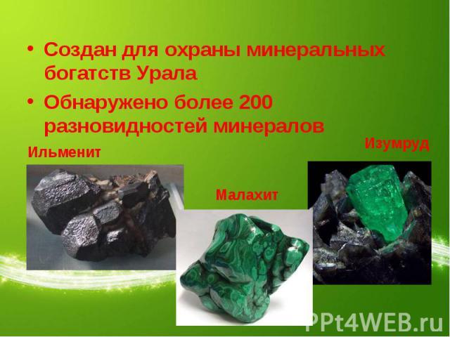 Создан для охраны минеральных богатств УралаОбнаружено более 200 разновидностей минералов