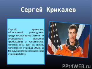 Сергей Крикалев Сергей Крикалев, абсолютный рекордсмен среди космонавтов Земли п