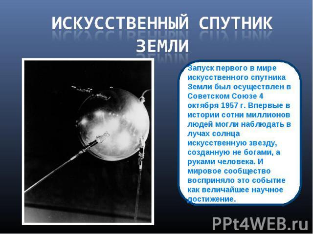Искусственный спутник земли Запуск первого в мире искусственного спутника Земли был осуществлен в Советском Союзе 4 октября 1957 г. Впервые в истории сотни миллионов людей могли наблюдать в лучах солнца искусственную звезду, созданную не богами, а р…