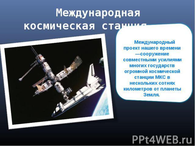 Международная космическая станция Международный проект нашего времени —сооружение совместными усилиями многих государств огромной космической станции МКС в нескольких сотнях километров от планеты Земля.