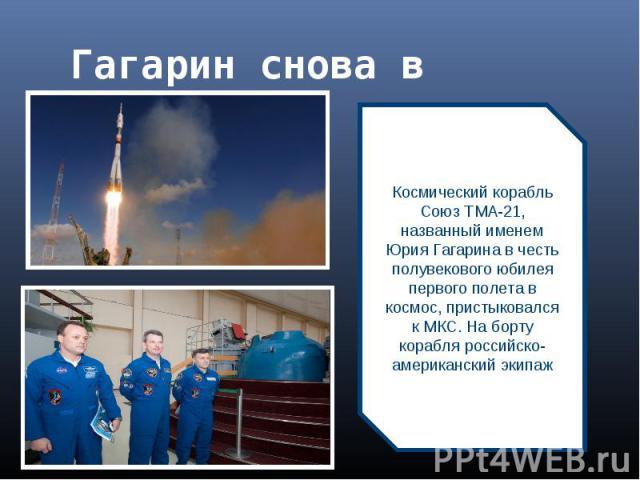 Гагарин снова в космосе Космический корабль Союз ТМА-21, названный именем Юрия Гагарина в честь полувекового юбилея первого полета в космос, пристыковался к МКС. На борту корабля российско-американский экипаж
