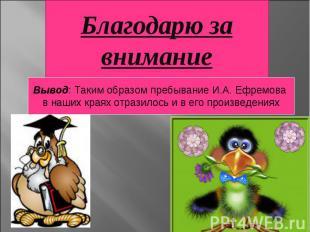 Благодарю за вниманиеВывод: Таким образом пребывание И.А. Ефремова в наших краях
