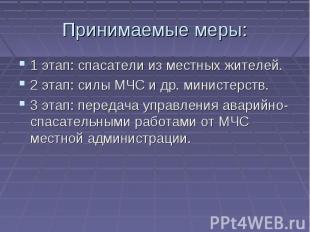 Принимаемые меры: 1 этап: спасатели из местных жителей.2 этап: силы МЧС и др. ми