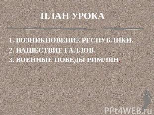 ПЛАН УРОКА 1. ВОЗНИКНОВЕНИЕ РЕСПУБЛИКИ.2. НАШЕСТВИЕ ГАЛЛОВ.3. ВОЕННЫЕ ПОБЕДЫ РИМ