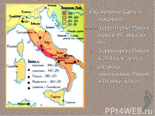 Рассмотрите карту и покажите:Территорию Рима в начале III века до н.э.Территорию Рима в к 264 году до н.э.Острова, завоеванные Римом в III веке до н.э.