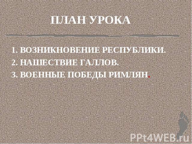 ПЛАН УРОКА 1. ВОЗНИКНОВЕНИЕ РЕСПУБЛИКИ.2. НАШЕСТВИЕ ГАЛЛОВ.3. ВОЕННЫЕ ПОБЕДЫ РИМЛЯН.