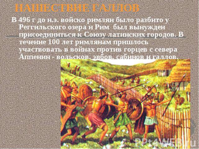 НАШЕСТВИЕ ГАЛЛОВ В 496 г до н.э. войско римлян было разбито у Реггильского озера и Рим был вынужден присоединиться к Союзу латинских городов. В течение 100 лет римлянам пришлось участвовать в войнах против горцев с севера Аппенин - вольсков, эвбов, …