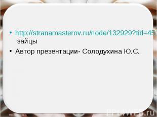 http://stranamasterov.ru/node/132929?tid=451%2C1054- зайцыАвтор презентации- Сол