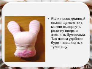 Если носок длинный (выше щиколотки), можно вывернуть резинку вверх и заколоть бу