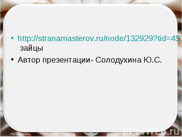 http://stranamasterov.ru/node/132929?tid=451%2C1054- зайцыАвтор презентации- Солодухина Ю.С.