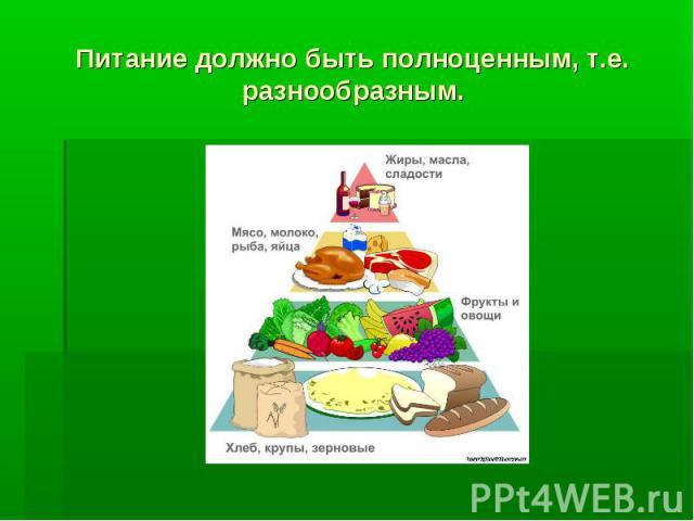 Питание должно быть полноценным, т.е. разнообразным.