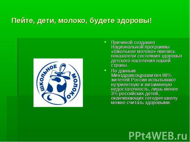 Пейте, дети, молоко, будете здоровы! Причиной создания Национальной программы «Школьное молоко» явились показатели состояния здоровья детского населения нашей страны. По данным Минздравсоцразвития 98% жителей России испытывают нутриентную и витаминн…