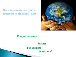 Все старательно, с умом Берегли свой общий дом Под названием Земля, Где живем и