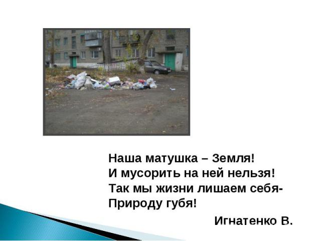 Наша матушка – Земля!И мусорить на ней нельзя!Так мы жизни лишаем себя-Природу губя!Игнатенко В.