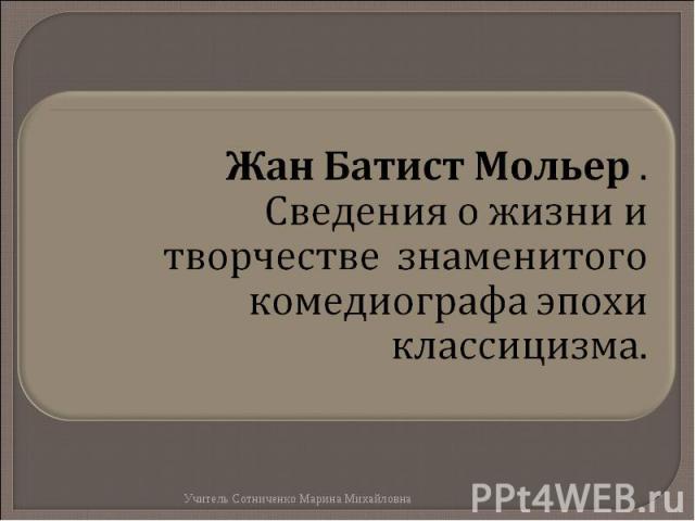 Жан Батист Мольер .Сведения о жизни и творчестве знаменитого комедиографа эпохи классицизма.