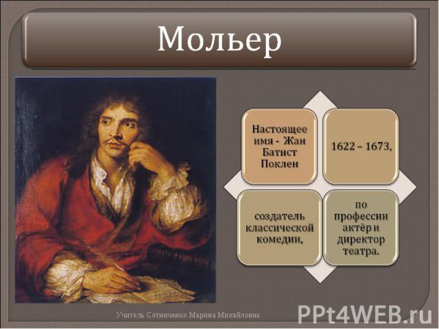 Мольер Настоящее имя - Жан Батист Поклен1622 – 1673,создатель классической комедии, по профессии актёр и директор театра.