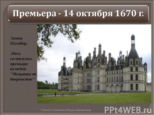 Премьера - 14 октября 1670 г. Замок Шамбор. Здесь состоялась премьера комедии