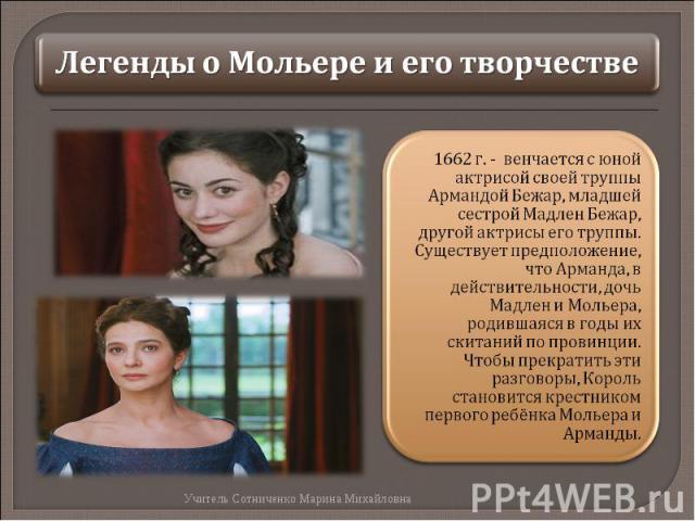 Легенды о Мольере и его творчестве1662 г. - венчается с юной актрисой своей труппы Армандой Бежар, младшей сестрой Мадлен Бежар, другой актрисы его труппы. Существует предположение, что Арманда, в действительности, дочь Мадлен и Мольера, родившаяся …