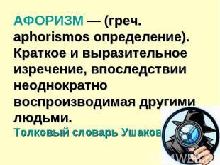 АФОРИЗМ — (греч. aphorismos определение). Краткое и выразительное изречение, впо