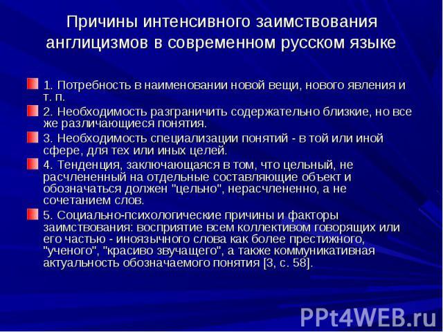 Причины интенсивного заимствования англицизмов в современном русском языке 1. Потребность в наименовании новой вещи, нового явления и т. п. 2. Необходимость разграничить содержательно близкие, но все же различающиеся понятия. 3. Необходимость специа…