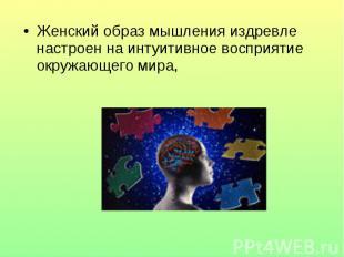 Женский образ мышления издревле настроен на интуитивное восприятие окружающего м