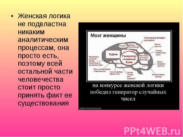 Женская логика не подвластна никаким аналитическим процессам, она просто есть, поэтому всей остальной части человечества стоит просто принять факт ее существования
