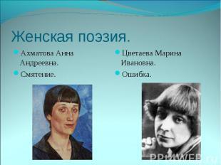 Женская поэзия. Ахматова Анна Андреевна.Смятение.Цветаева Марина Ивановна. Ошибк