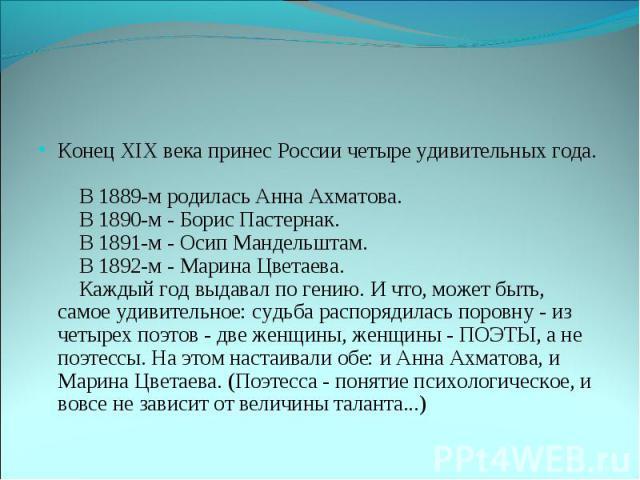 Конец XIX века принес России четыре удивительных года.   В 1889-м родилась Анна Ахматова.   В 1890-м - Борис Пастернак.   В 1891-м - Осип Мандельштам.   В 1892-м - Марина Цветаева.   Каждый год выдавал по гению. И что, может быть, самое уд…