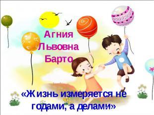 Агния Львовна Барто«Жизнь измеряется не годами, а делами»