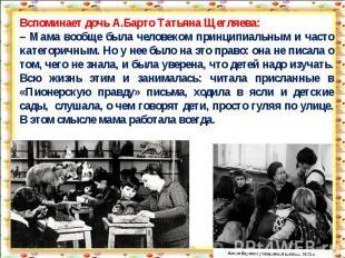 Вспоминает дочь А.Барто Татьяна Щегляева:– Мама вообще была человеком принципиал