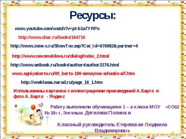 Ресурсы: www.youtube.com/watch?v=pt-b1a7YRPohttp://www.char.ru/books/164710http://www.zone-x.ru/ShowTov.asp?Cat_Id=670082&partner=4http://www.newsmoldova.ru/dialog/index_2.htmlhttp://www.setbook.ru/books/authors/author2276.htmlwww.agniyabarto.ru/00_…