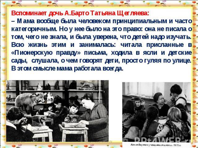 Вспоминает дочь А.Барто Татьяна Щегляева:– Мама вообще была человеком принципиальным и часто категоричным. Но у нее было на это право: она не писала о том, чего не знала, и была уверена, что детей надо изучать. Всю жизнь этим и занималась: читала пр…