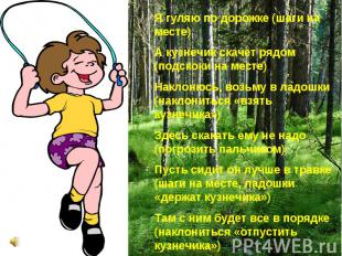 Я гуляю по дорожке (шаги на месте) А кузнечик скачет рядом (подскоки на месте) Н