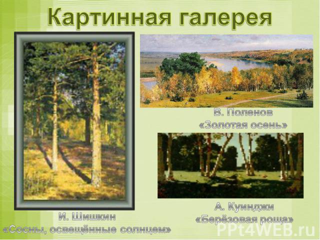Картинная галерея И. Шишкин«Сосны, освещённые солнцем»В. Поленов«Золотая осень»А. Куинджи«Берёзовая роща»