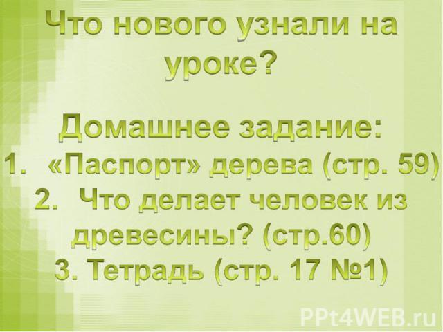 Что нового узнали на уроке?Домашнее задание:«Паспорт» дерева (стр. 59)Что делает человек из древесины? (стр.60)3. Тетрадь (стр. 17 №1)